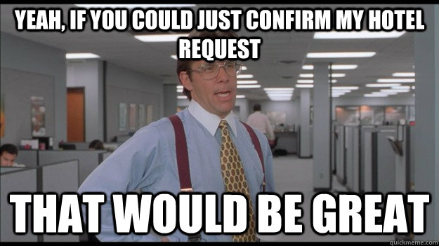 Yeah, if you could just confirm my hotel request That would be great - Yeah, if you could just confirm my hotel request That would be great  Office Space Lumbergh HD