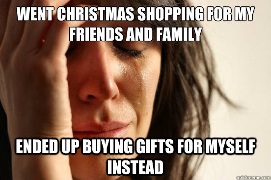went christmas shopping for my friends and family ended up buying gifts for myself instead - went christmas shopping for my friends and family ended up buying gifts for myself instead  First World Problems