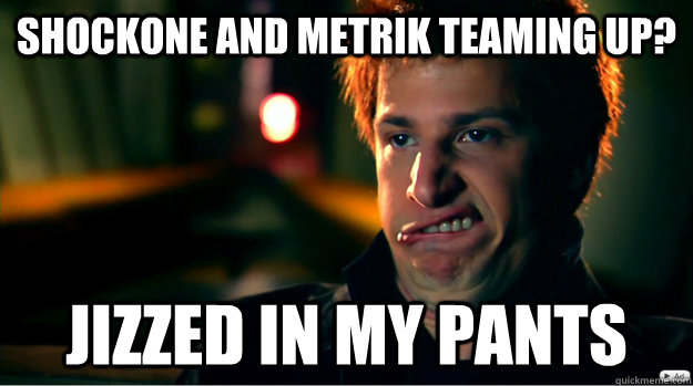 Shockone and Metrik Teaming up? Jizzed in my pants - Shockone and Metrik Teaming up? Jizzed in my pants  Misc