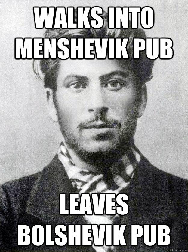 Walks into Menshevik pub leaves Bolshevik pub