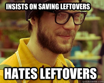Insists on Saving leftovers hates leftovers