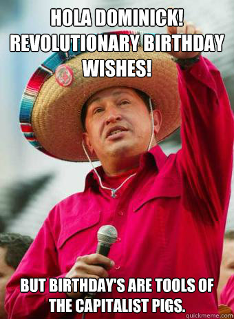 Hola Dominick! Revolutionary birthday wishes! But birthday's are tools of the capitalist pigs.