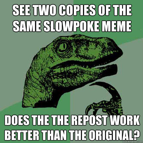 see two copies of the same slowpoke meme does the the repost work better than the original? - see two copies of the same slowpoke meme does the the repost work better than the original?  Philosoraptor