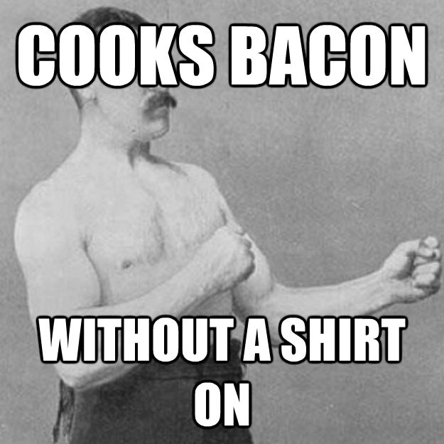 COOKS BACON WITHOUT A SHIRT ON - COOKS BACON WITHOUT A SHIRT ON  untitled meme