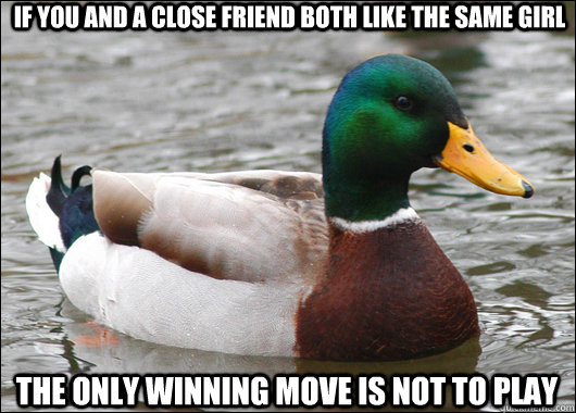 if you and a close friend both like the same girl The only winning move is not to play - if you and a close friend both like the same girl The only winning move is not to play  Actual Advice Mallard