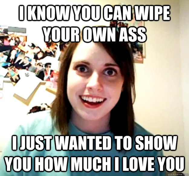 I know you can wipe your own ass I just wanted to show you how much i love you - I know you can wipe your own ass I just wanted to show you how much i love you  Misc