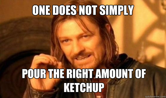 One does not simply pour the right amount of ketchup - One does not simply pour the right amount of ketchup  ONE DOES NOT SIMPLY DRIVE A CAR INTO BOSTON