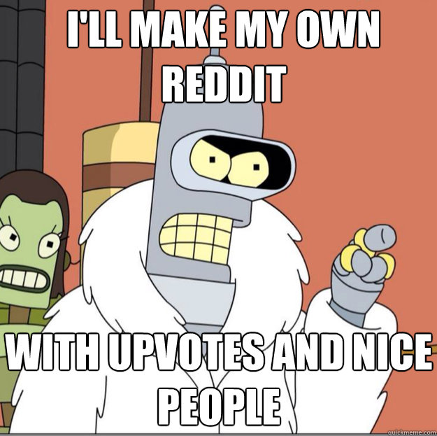 I'll make my own  reddit WITH upvotes AND nice people - I'll make my own  reddit WITH upvotes AND nice people  Frustrated Bender
