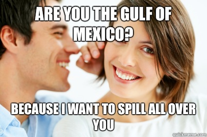 Are you the gulf of Mexico? Because I want to spill all over you - Are you the gulf of Mexico? Because I want to spill all over you  Bad Pick-up line Paul