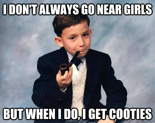 I don't always go near girls but when I do, I get cooties - I don't always go near girls but when I do, I get cooties  Misc