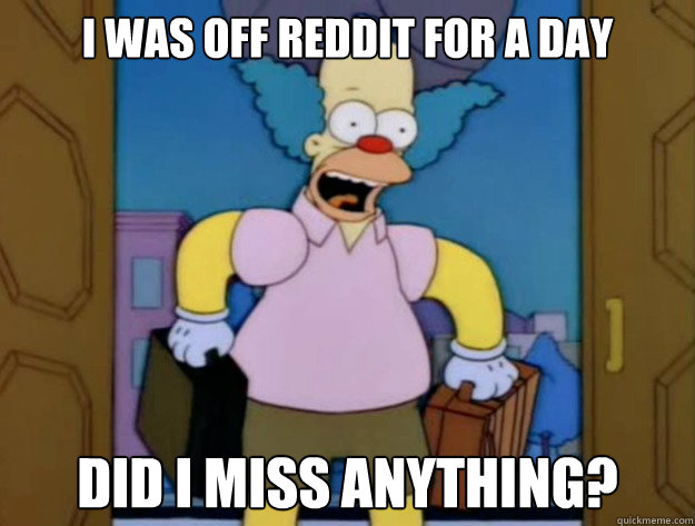 I was off Reddit for a day Did I miss anything?