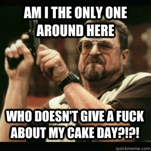 Am i the only one around here Who doesn't give a fuck about my cake day?!?! - Am i the only one around here Who doesn't give a fuck about my cake day?!?!  Misc