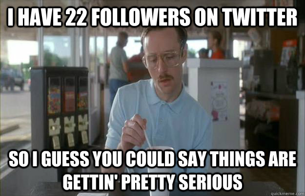 I have 22 followers on twitter so i guess you could say things are gettin' pretty serious - I have 22 followers on twitter so i guess you could say things are gettin' pretty serious  Misc