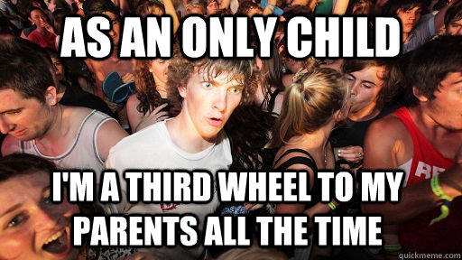 As an only child I'm a third wheel to my parents all the time - As an only child I'm a third wheel to my parents all the time  Sudden Clarity Clarence