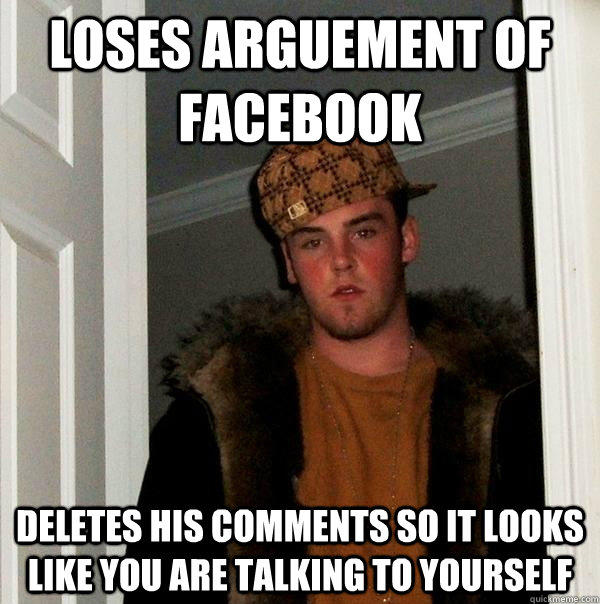 Loses Arguement of Facebook Deletes his comments so it looks like you are talking to yourself - Loses Arguement of Facebook Deletes his comments so it looks like you are talking to yourself  Scumbag Steve