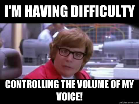 I'm having difficulty  controlling the volume of my voice!  Austin Powers