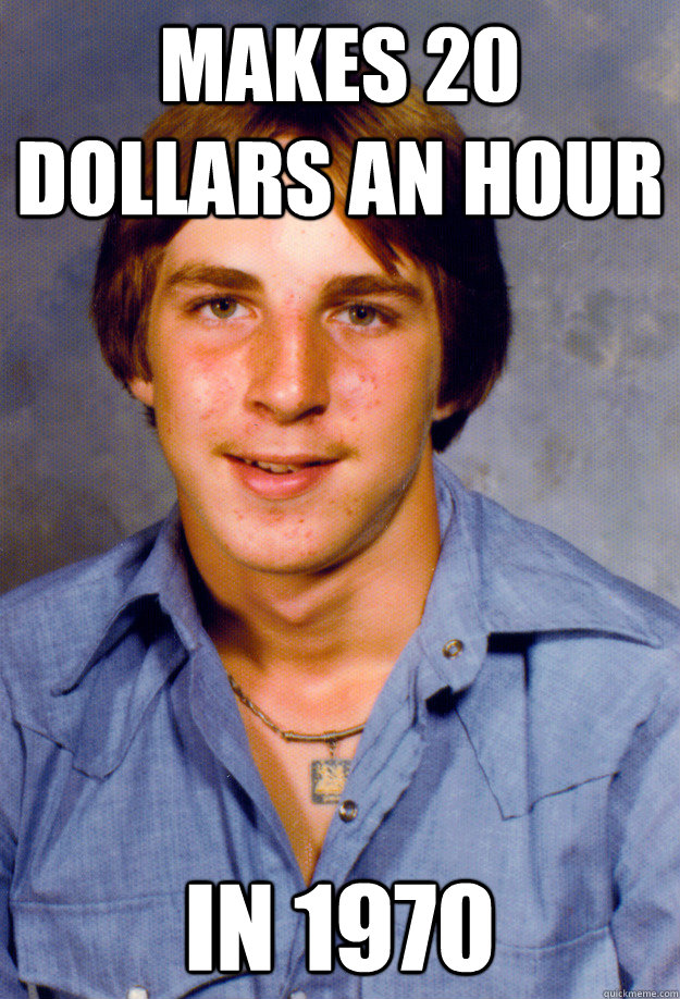 Makes 20 dollars an hour In 1970 - Makes 20 dollars an hour In 1970  Old Economy Steven
