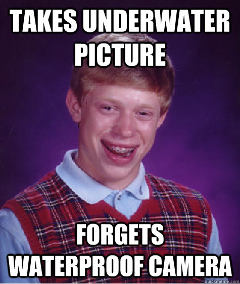 Takes underwater picture forgets waterproof camera - Takes underwater picture forgets waterproof camera  Bad Luck Brian