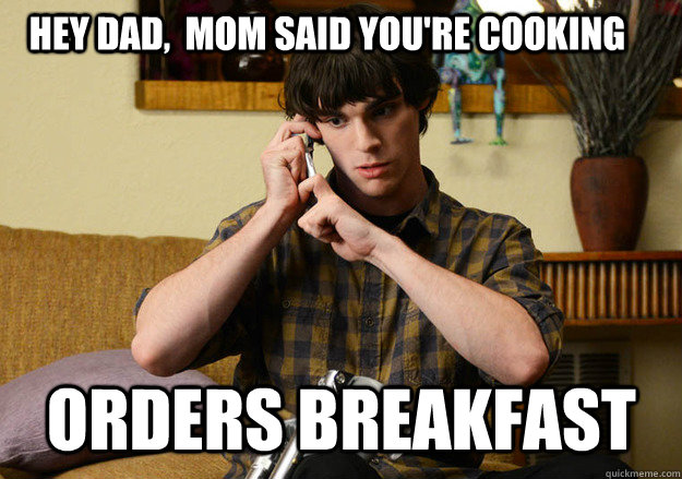 Hey dad,  mom said you're cooking orders breakfast - Hey dad,  mom said you're cooking orders breakfast  Scumbag Walter Jr