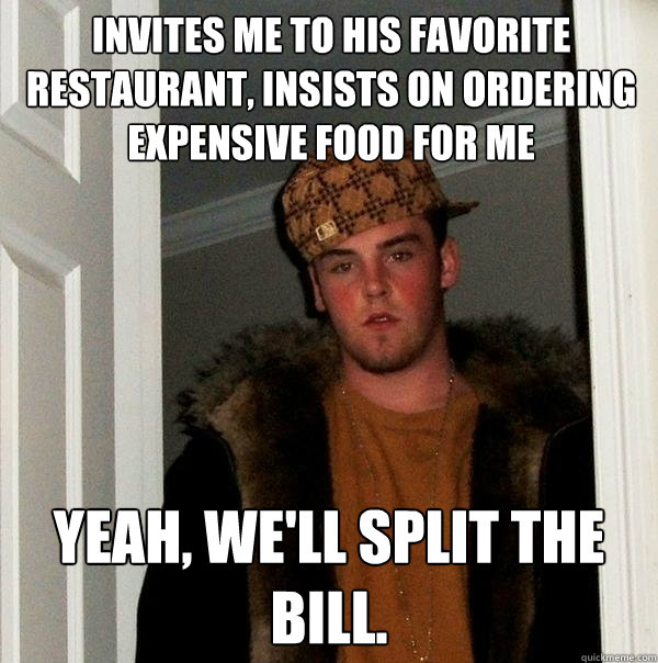 invites me to his favorite restaurant, insists on ordering expensive food for me Yeah, we'll split the bill. - invites me to his favorite restaurant, insists on ordering expensive food for me Yeah, we'll split the bill.  Scumbag Steve