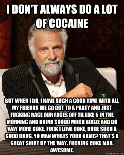 i don't always do a lot of cocaine But when I do, i have such a good time with all my friends we go out to a party and just fucking rage our faces off til like 5 in the morning and drink soooo much booze and do way more coke. Fuck i love coke, dude such a - i don't always do a lot of cocaine But when I do, i have such a good time with all my friends we go out to a party and just fucking rage our faces off til like 5 in the morning and drink soooo much booze and do way more coke. Fuck i love coke, dude such a  The Most Interesting Man In The World