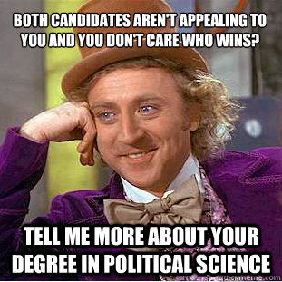 Both candidates aren't appealing to you and you don't care who wins? Tell me more about your degree in political science - Both candidates aren't appealing to you and you don't care who wins? Tell me more about your degree in political science  Condescending Wonka