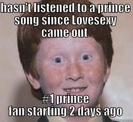 HASN'T LISTENED TO A PRINCE SONG SINCE LOVESEXY CAME OUT  #1 PRINCE FAN STARTING 2 DAYS AGO Over Confident Ginger