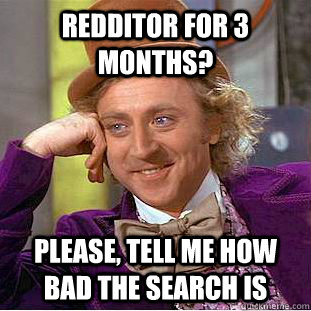 redditor for 3 months? please, tell me how bad the search is - redditor for 3 months? please, tell me how bad the search is  Condescending Wonka