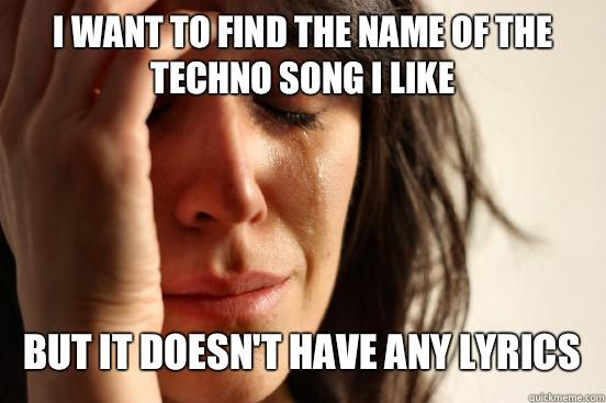 I WANT TO FIND THE NAME OF THE TECHNO SONG I LIKE BUT IT DOESN'T HAVE ANY LYRICS  - I WANT TO FIND THE NAME OF THE TECHNO SONG I LIKE BUT IT DOESN'T HAVE ANY LYRICS   First World Problems