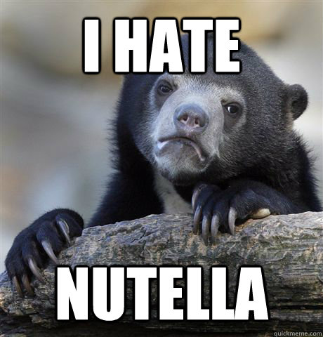 I hate Nutella - I hate Nutella  Confession Bear