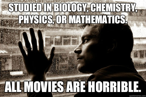 Studied in biology, chemistry, physics, or mathematics. All movies are horrible.