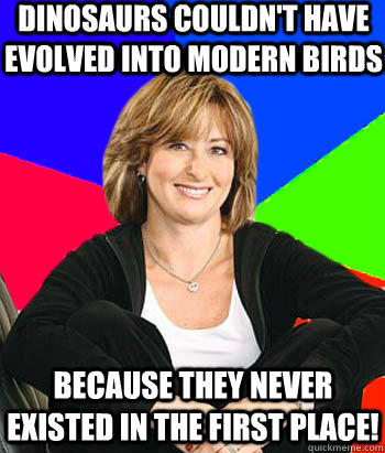 Dinosaurs couldn't have evolved into modern birds because they never existed in the first place!  Sheltering Suburban Mom
