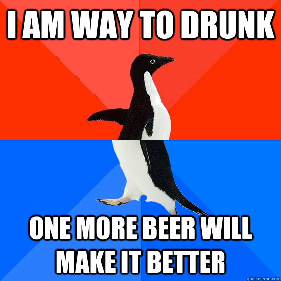 I am way to drunk one more beer will make it better - I am way to drunk one more beer will make it better  Socially Awesome Awkward Penguin