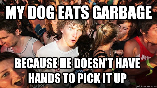My Dog Eats Garbage  Because He Doesn't Have Hands To Pick It Up - My Dog Eats Garbage  Because He Doesn't Have Hands To Pick It Up  Sudden Clarity Clarence