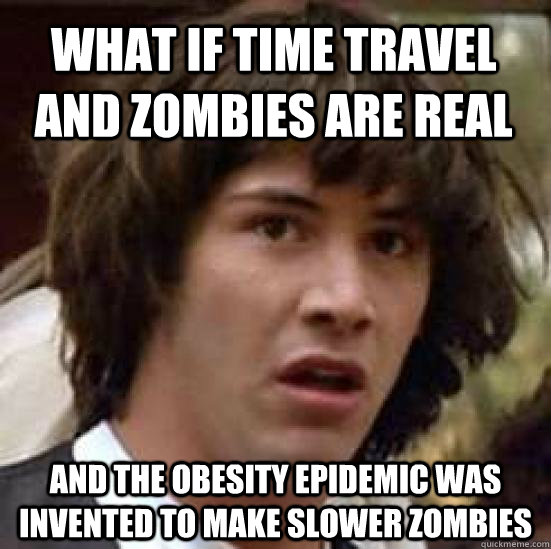 What if Time Travel and Zombies are real And the obesity epidemic was invented to make slower zombies  conspiracy keanu