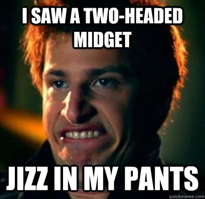 i saw a two-headed midget Jizz in my pants  Jizz In My Pants