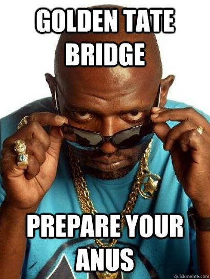Golden Tate Bridge PREPARE YOUR ANUS  Prepare your anus