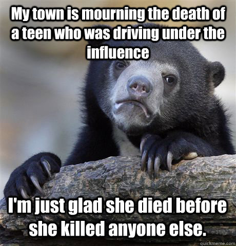 My town is mourning the death of a teen who was driving under the influence I'm just glad she died before she killed anyone else. - My town is mourning the death of a teen who was driving under the influence I'm just glad she died before she killed anyone else.  Confession Bear