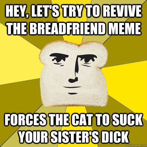 hey, let's try to revive the breadfriend meme forces the cat to suck your sister's dick - hey, let's try to revive the breadfriend meme forces the cat to suck your sister's dick  Breadfriend