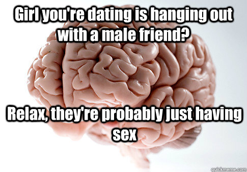 Girl you're dating is hanging out with a male friend? Relax, they're probably just having sex  - Girl you're dating is hanging out with a male friend? Relax, they're probably just having sex   Scumbag Brain