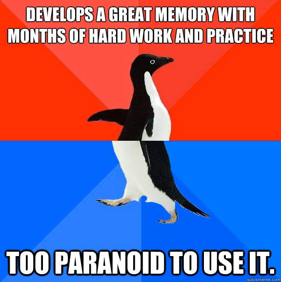 Develops a great memory with  months of hard work and practice Too paranoid to use it. - Develops a great memory with  months of hard work and practice Too paranoid to use it.  Socially Awesome Awkward Penguin