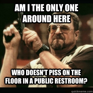 Am i the only one around here Who doesn't piss on the floor in a public restroom? - Am i the only one around here Who doesn't piss on the floor in a public restroom?  Misc