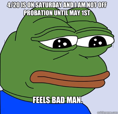 Feels Bad Man. 4/20 is on Saturday and I am not off Probation until May 1st