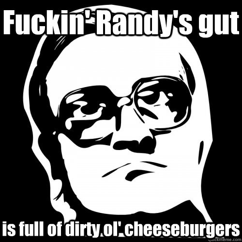 Fuckin' Randy's gut is full of dirty ol' cheeseburgers