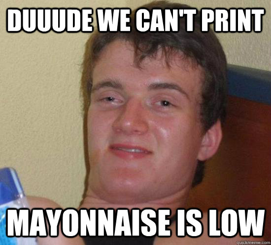 Duuude we can't print Mayonnaise is low