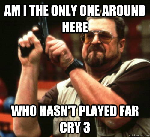 Am i the only one around here Who hasn't played far cry 3 - Am i the only one around here Who hasn't played far cry 3  Am I The Only One Around Here