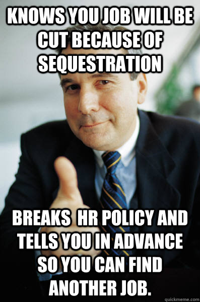 Knows you job will be cut because of sequestration Breaks  HR policy and tells you in advance so you can find another job. - Knows you job will be cut because of sequestration Breaks  HR policy and tells you in advance so you can find another job.  Good Guy Boss