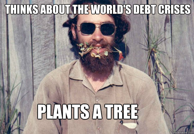 Thinks about the world's debt crises  Plants a tree  Typical Pagan Man