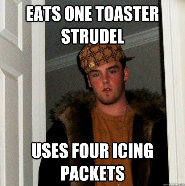 Eats one toaster strudel uses four icing packets - Eats one toaster strudel uses four icing packets  Scumbag Steve