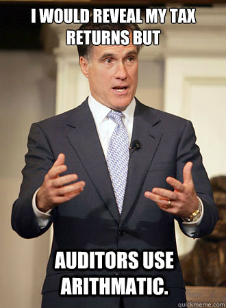 I would reveal my tax returns but  auditors use Arithmatic. - I would reveal my tax returns but  auditors use Arithmatic.  Relatable Romney